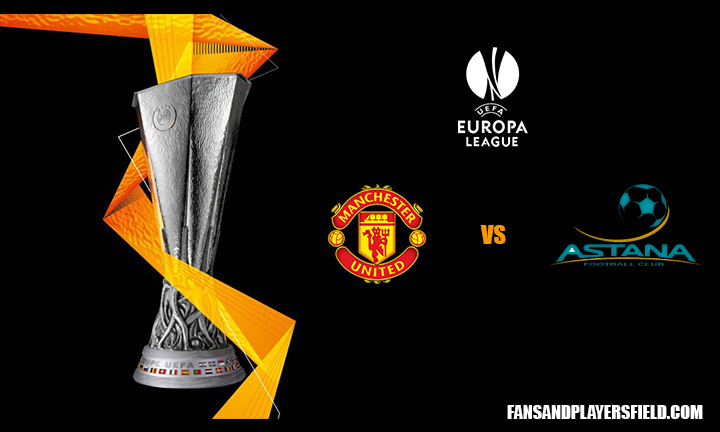 Manchester United vs FC Astana UEFA Europa League Match Preview